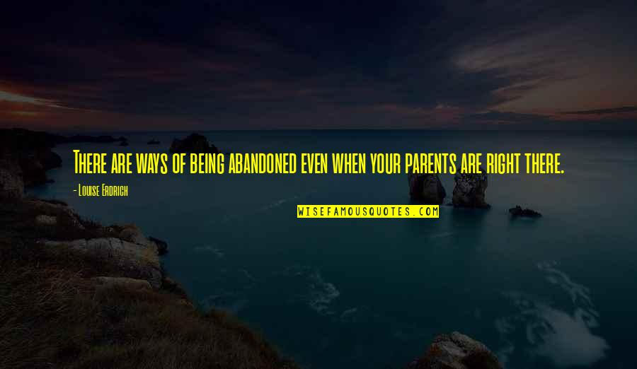 Parents Being Parents Quotes By Louise Erdrich: There are ways of being abandoned even when