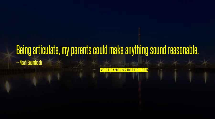 Parents Being Parents Quotes By Noah Baumbach: Being articulate, my parents could make anything sound