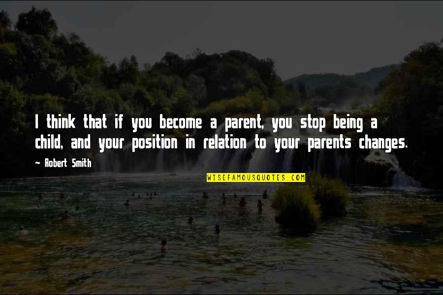 Parents Being Parents Quotes By Robert Smith: I think that if you become a parent,