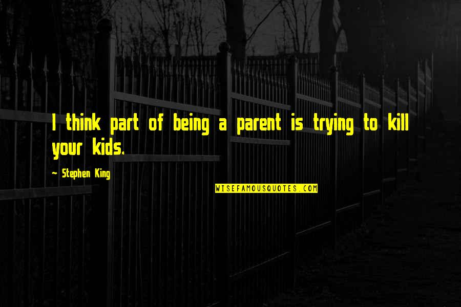 Parents Being Parents Quotes By Stephen King: I think part of being a parent is