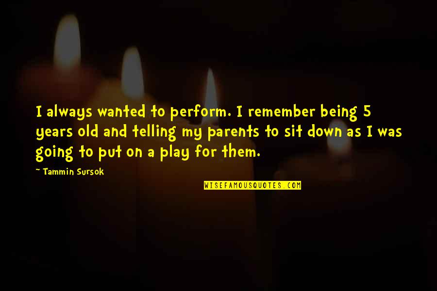 Parents Being Parents Quotes By Tammin Sursok: I always wanted to perform. I remember being