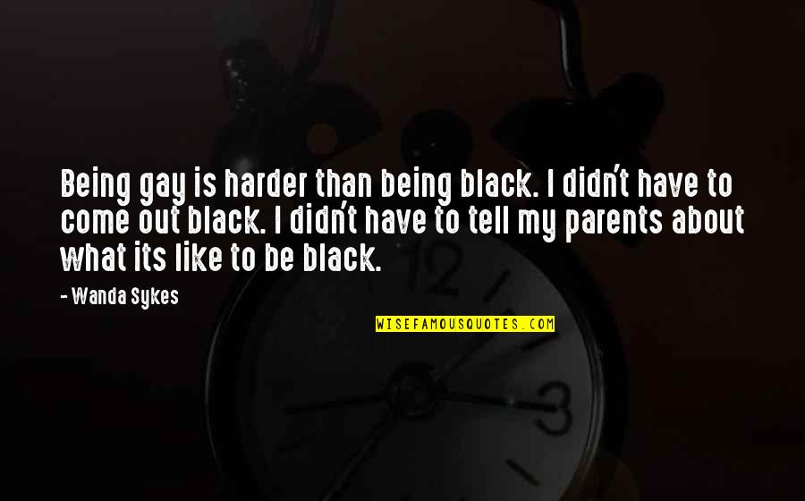 Parents Being Parents Quotes By Wanda Sykes: Being gay is harder than being black. I