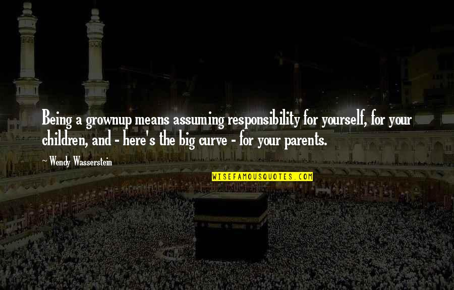 Parents Being Parents Quotes By Wendy Wasserstein: Being a grownup means assuming responsibility for yourself,