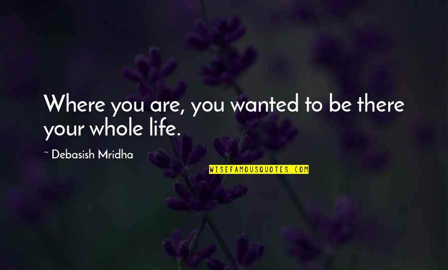 Parents Disappointing You Quotes By Debasish Mridha: Where you are, you wanted to be there