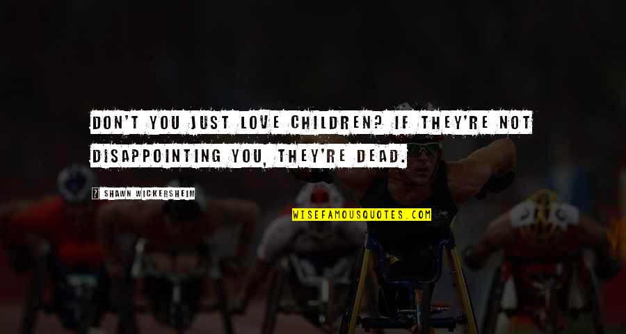 Parents Disappointing You Quotes By Shawn Wickersheim: Don't you just love children? If they're not