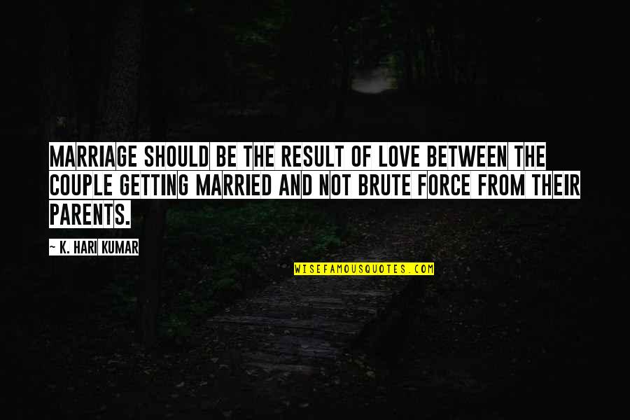 Parents Getting Married Quotes By K. Hari Kumar: Marriage should be the result of love between
