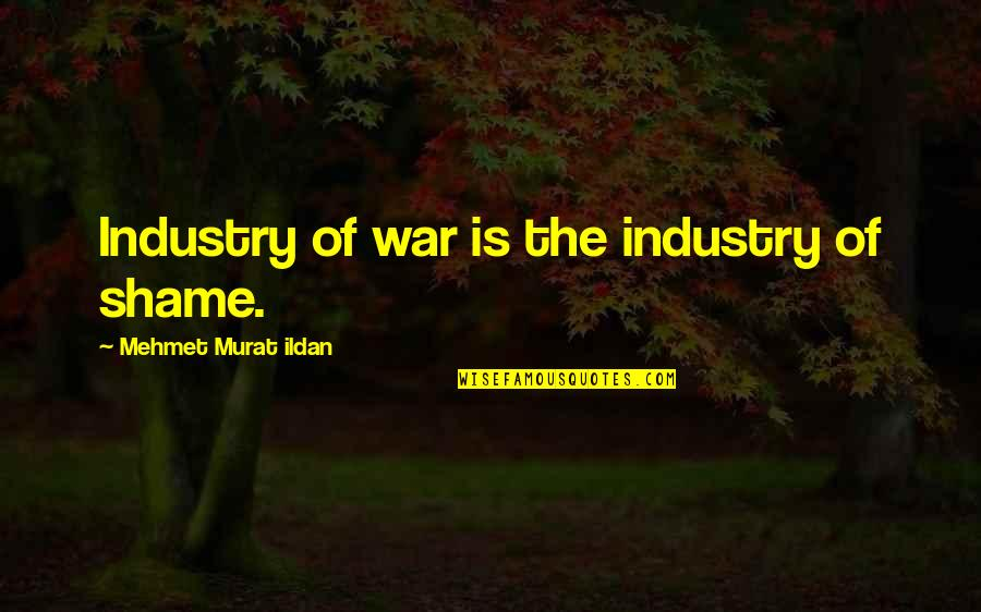 Parents Got Your Back Quotes By Mehmet Murat Ildan: Industry of war is the industry of shame.