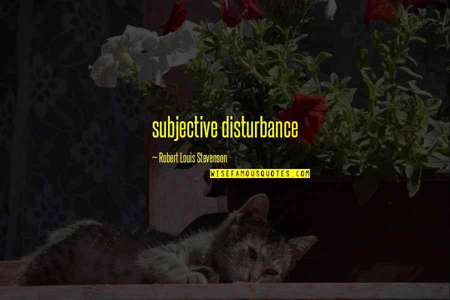 Parents Got Your Back Quotes By Robert Louis Stevenson: subjective disturbance