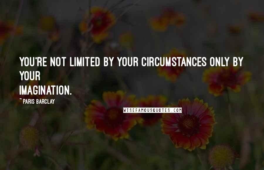 Paris Barclay quotes: You're not limited by your circumstances only by your imagination.