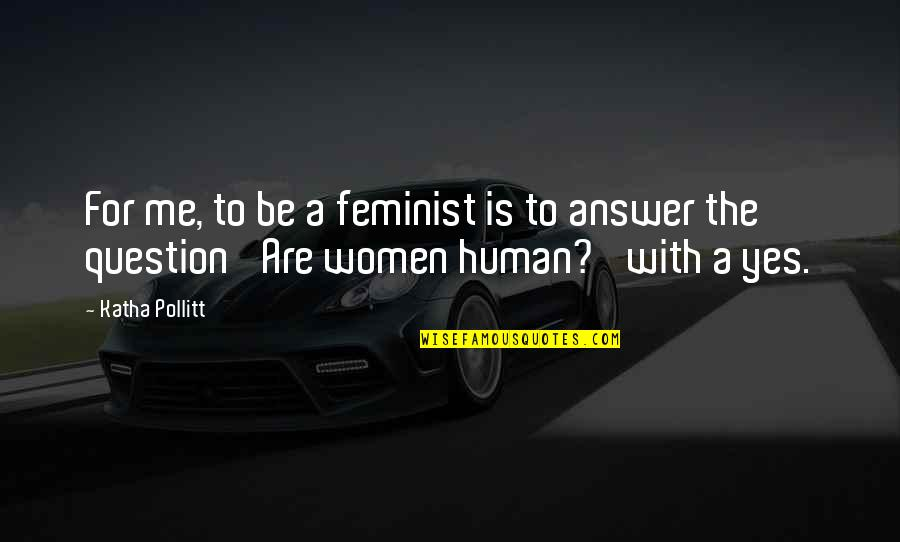 Paris France Travel Quotes By Katha Pollitt: For me, to be a feminist is to