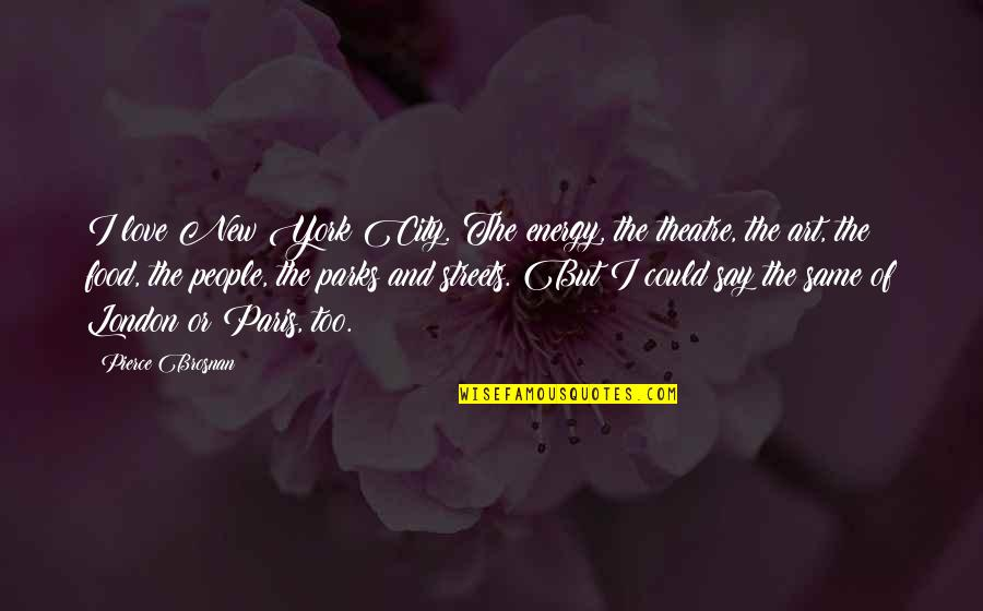 Paris Streets Quotes By Pierce Brosnan: I love New York City. The energy, the