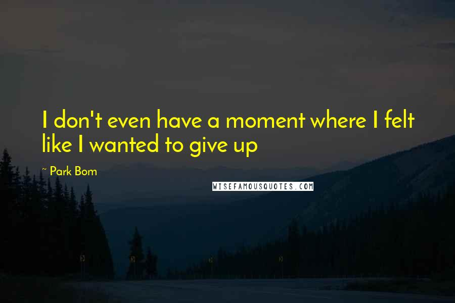 Park Bom quotes: I don't even have a moment where I felt like I wanted to give up