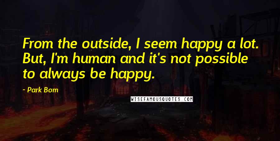 Park Bom quotes: From the outside, I seem happy a lot. But, I'm human and it's not possible to always be happy.
