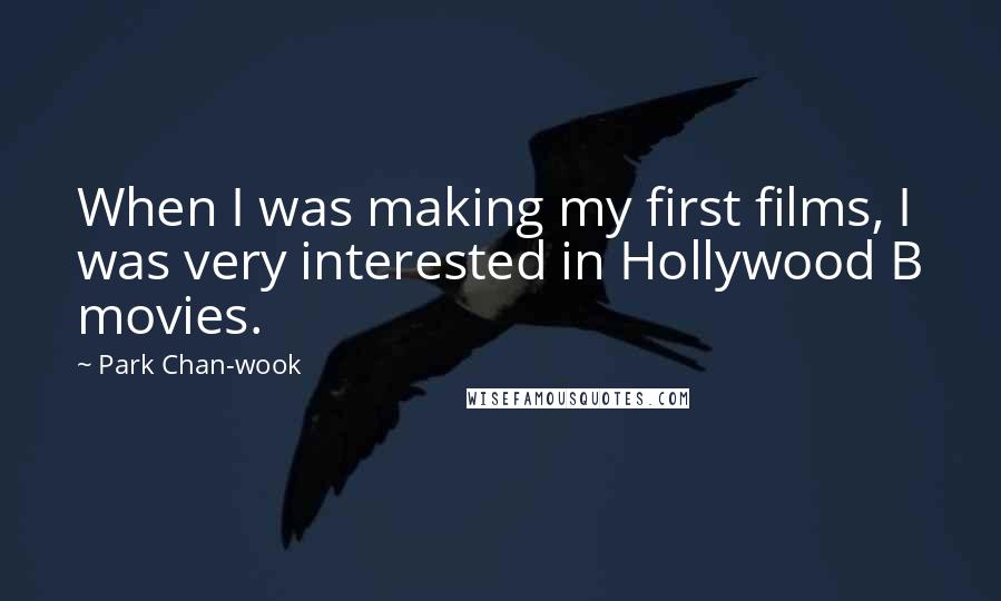 Park Chan-wook quotes: When I was making my first films, I was very interested in Hollywood B movies.