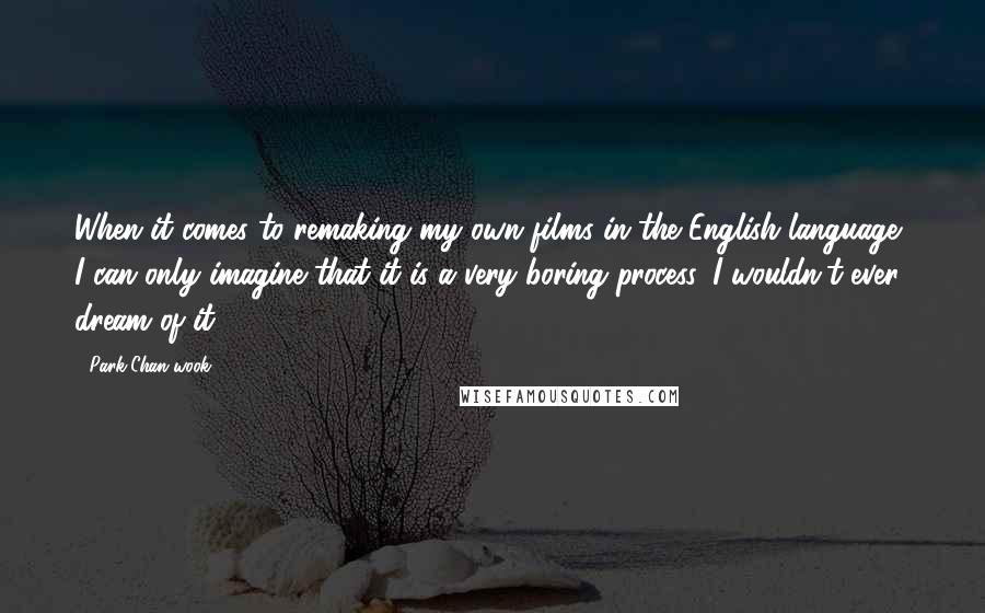 Park Chan-wook quotes: When it comes to remaking my own films in the English language, I can only imagine that it is a very boring process, I wouldn't ever dream of it.