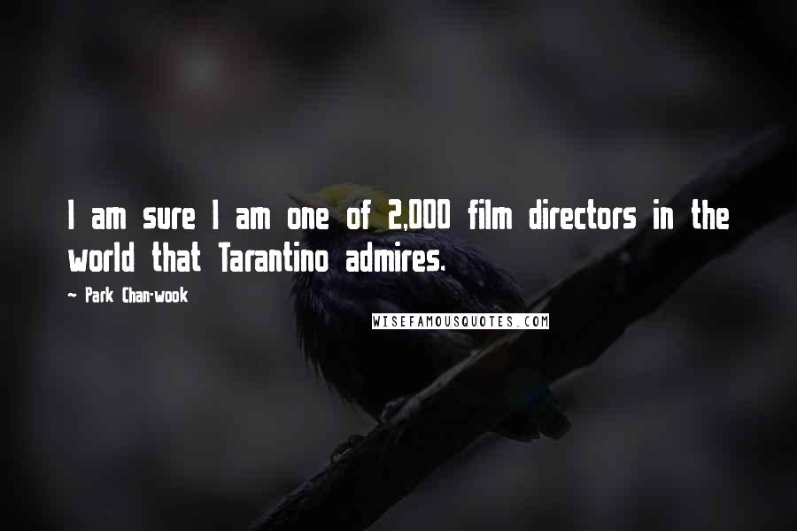 Park Chan-wook quotes: I am sure I am one of 2,000 film directors in the world that Tarantino admires.