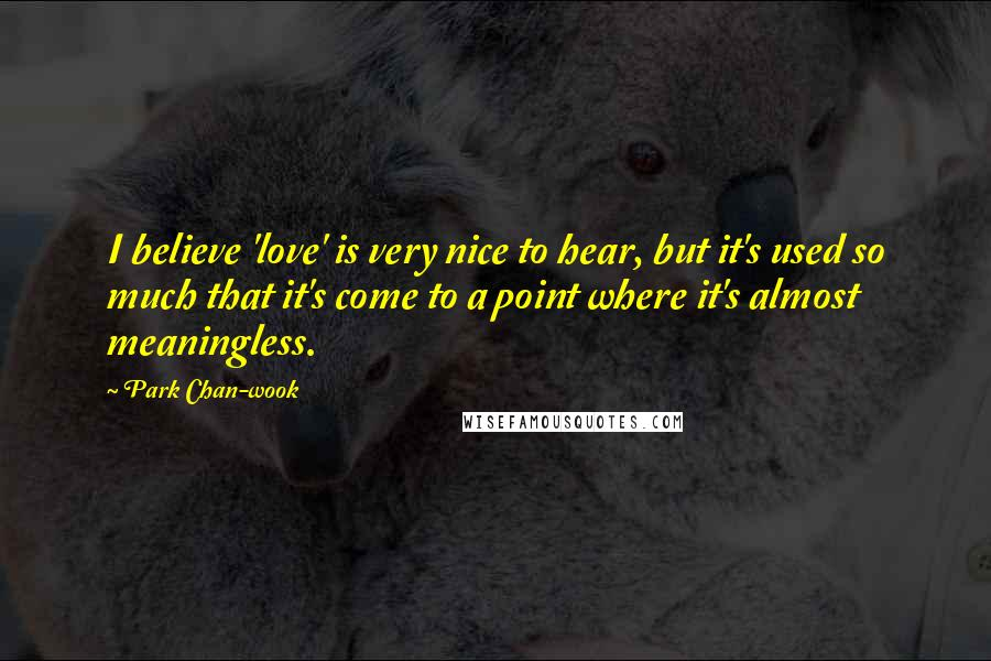 Park Chan-wook quotes: I believe 'love' is very nice to hear, but it's used so much that it's come to a point where it's almost meaningless.