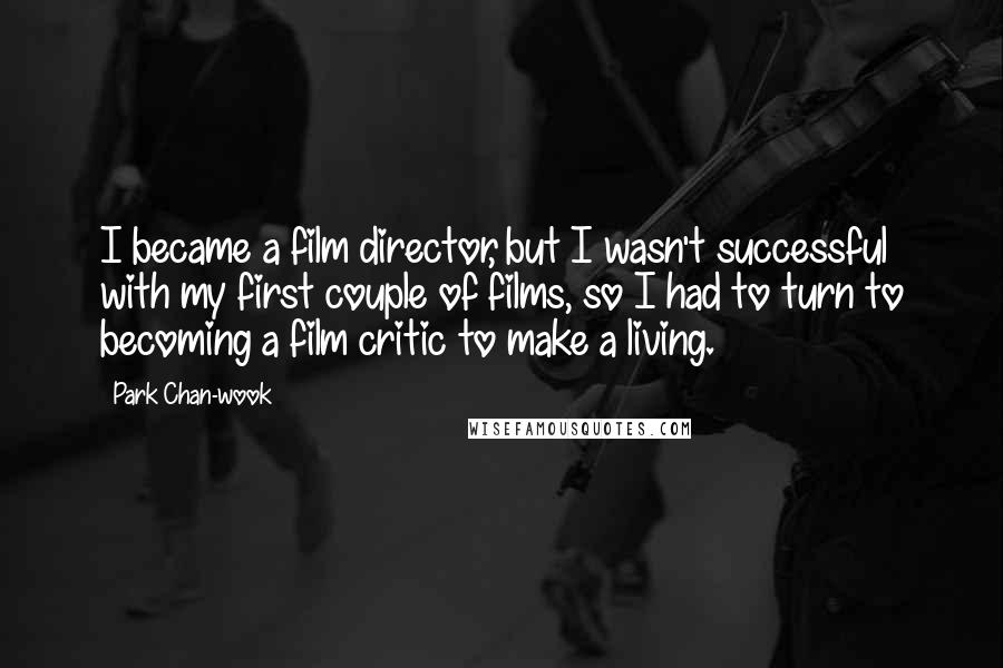 Park Chan-wook quotes: I became a film director, but I wasn't successful with my first couple of films, so I had to turn to becoming a film critic to make a living.