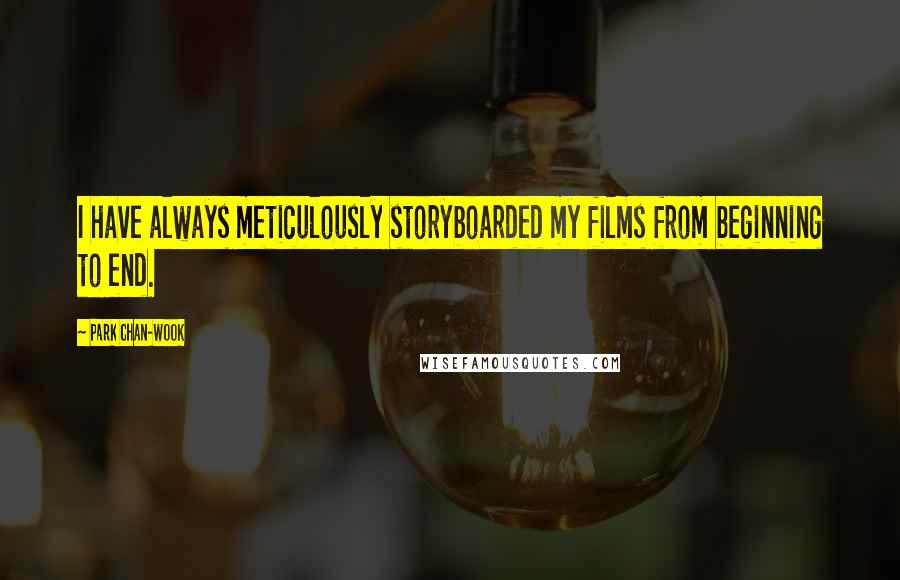 Park Chan-wook quotes: I have always meticulously storyboarded my films from beginning to end.