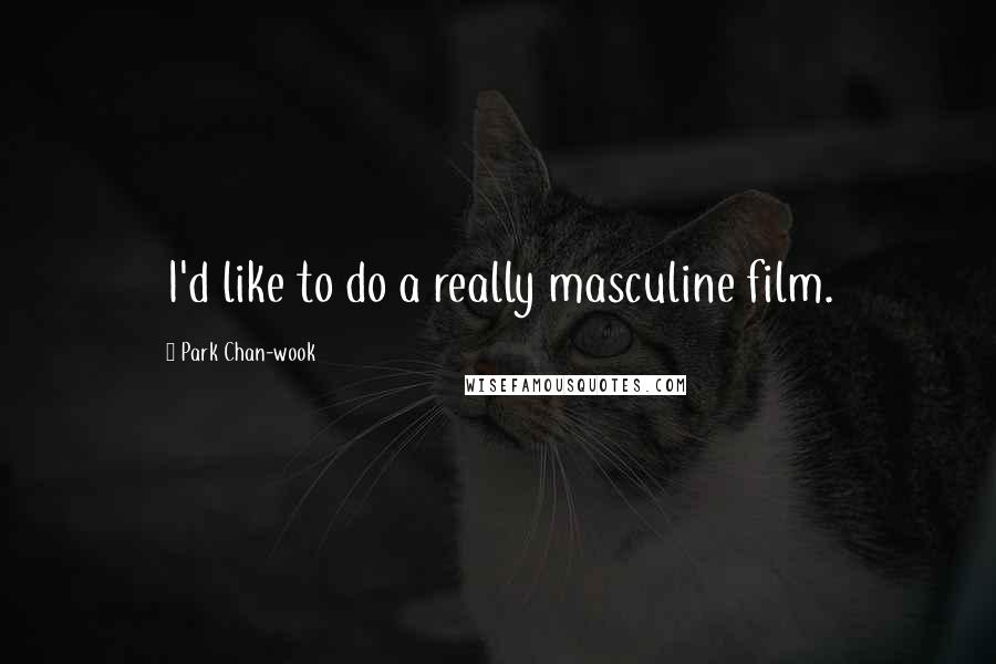 Park Chan-wook quotes: I'd like to do a really masculine film.