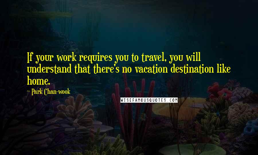 Park Chan-wook quotes: If your work requires you to travel, you will understand that there's no vacation destination like home.