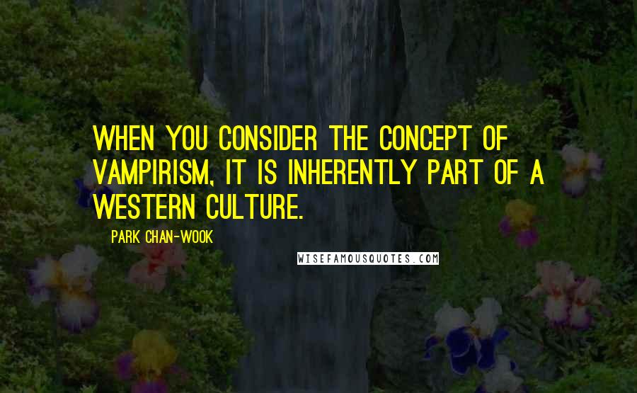 Park Chan-wook quotes: When you consider the concept of vampirism, it is inherently part of a Western culture.