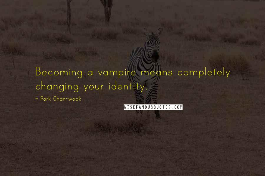 Park Chan-wook quotes: Becoming a vampire means completely changing your identity.