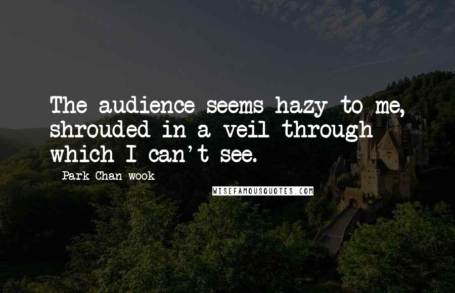 Park Chan-wook quotes: The audience seems hazy to me, shrouded in a veil through which I can't see.
