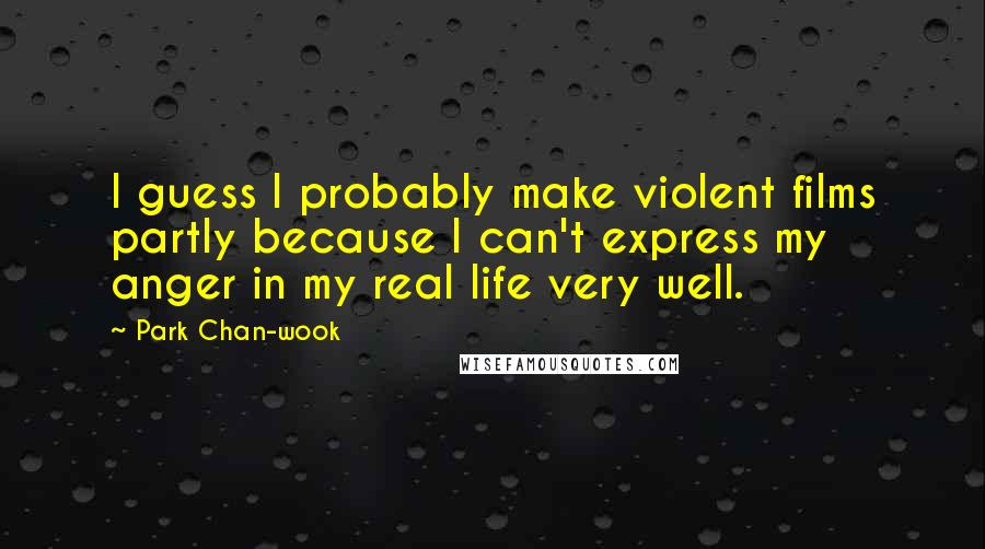 Park Chan-wook quotes: I guess I probably make violent films partly because I can't express my anger in my real life very well.