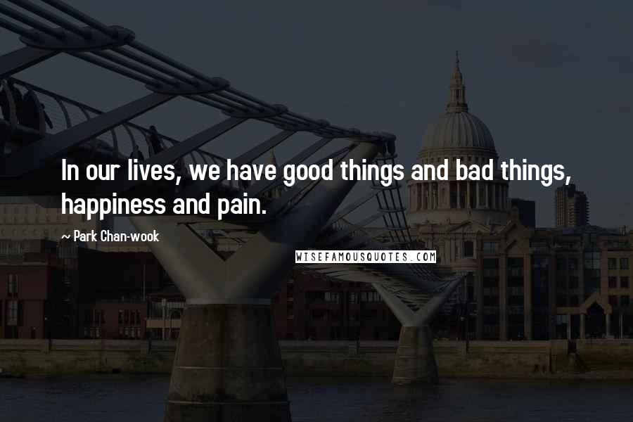 Park Chan-wook quotes: In our lives, we have good things and bad things, happiness and pain.