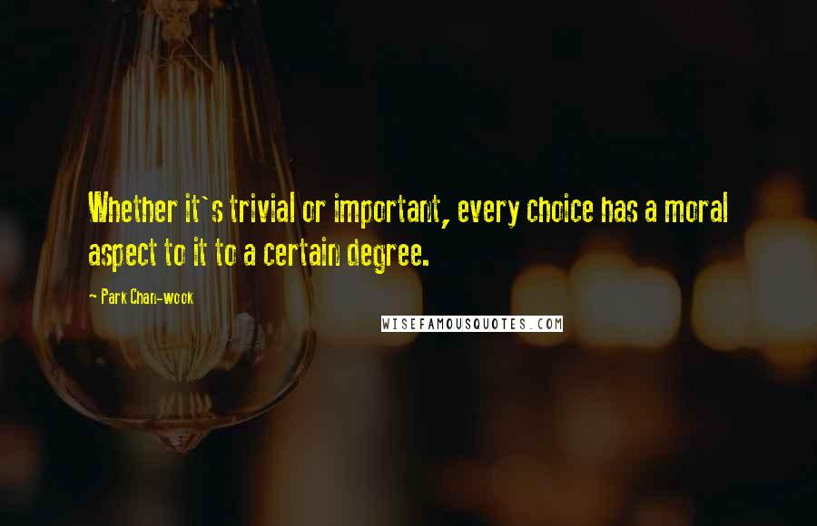 Park Chan-wook quotes: Whether it's trivial or important, every choice has a moral aspect to it to a certain degree.