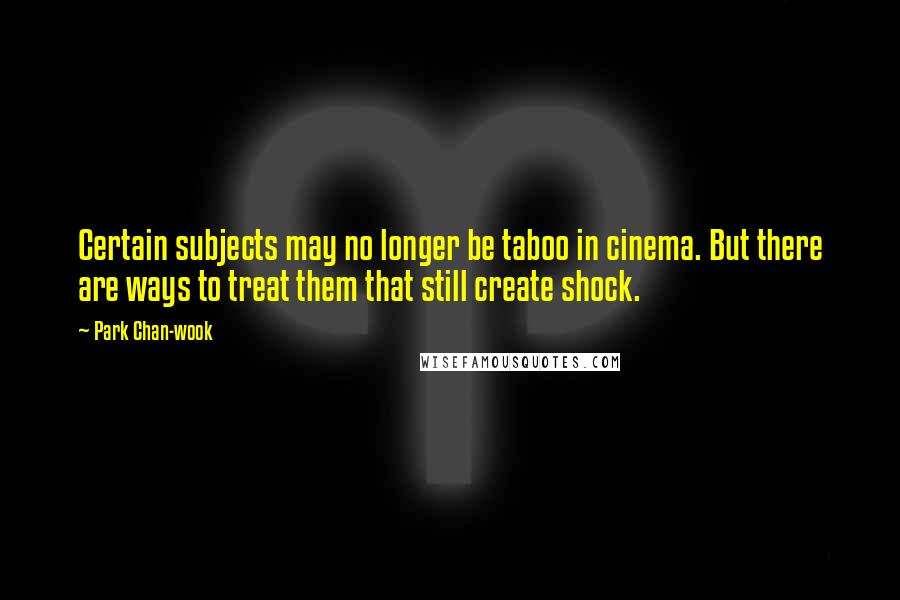 Park Chan-wook quotes: Certain subjects may no longer be taboo in cinema. But there are ways to treat them that still create shock.