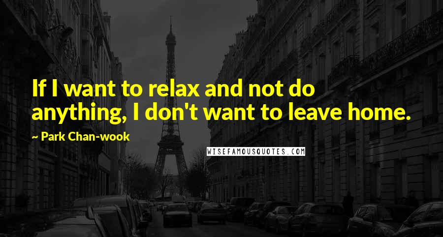Park Chan-wook quotes: If I want to relax and not do anything, I don't want to leave home.