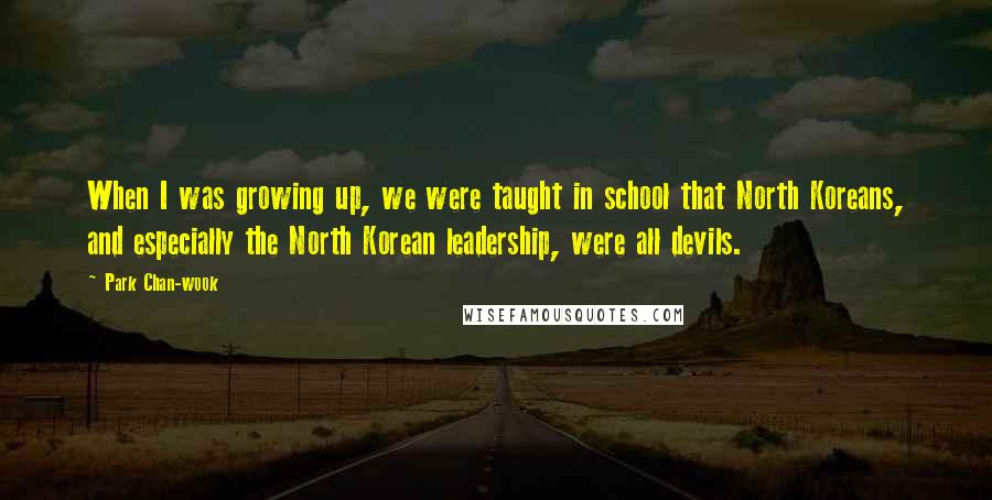 Park Chan-wook quotes: When I was growing up, we were taught in school that North Koreans, and especially the North Korean leadership, were all devils.