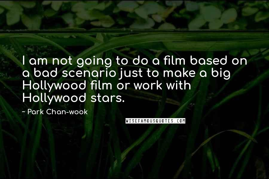 Park Chan-wook quotes: I am not going to do a film based on a bad scenario just to make a big Hollywood film or work with Hollywood stars.