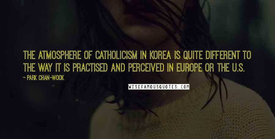 Park Chan-wook quotes: The atmosphere of Catholicism in Korea is quite different to the way it is practised and perceived in Europe or the U.S.