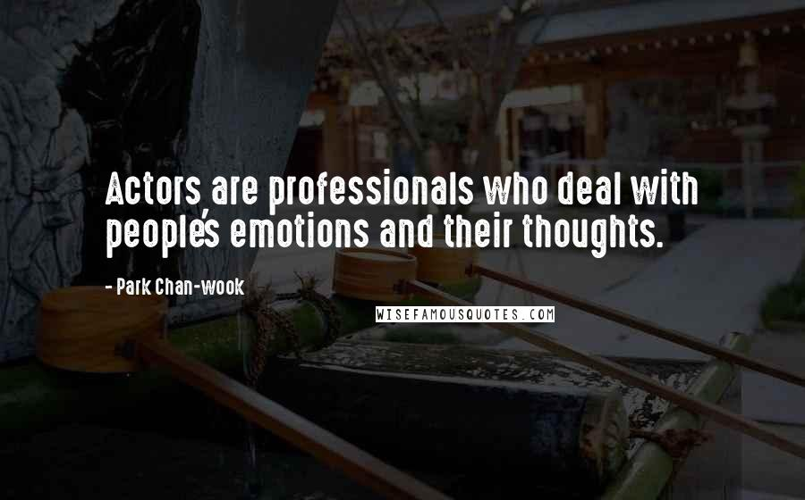 Park Chan-wook quotes: Actors are professionals who deal with people's emotions and their thoughts.