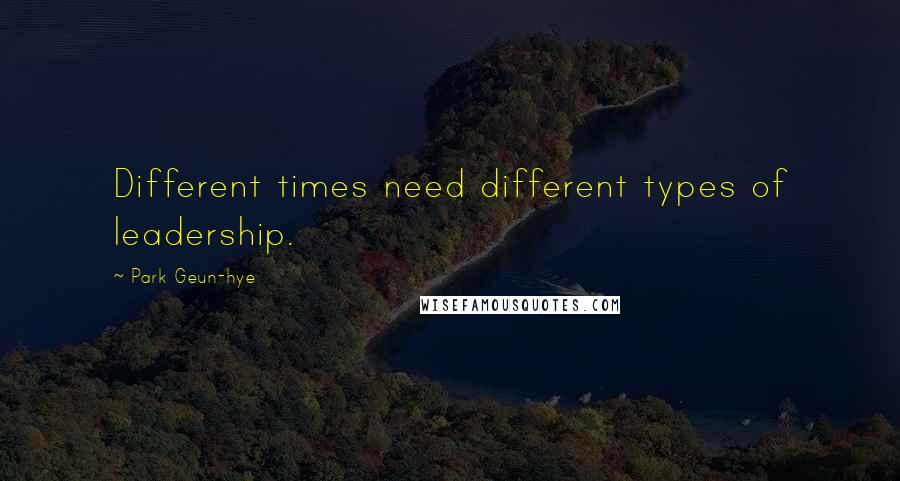 Park Geun-hye quotes: Different times need different types of leadership.