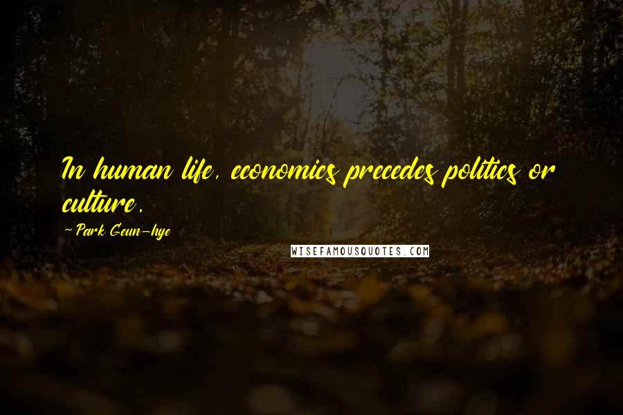 Park Geun-hye quotes: In human life, economics precedes politics or culture.