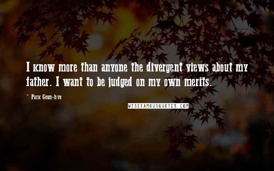 Park Geun-hye quotes: I know more than anyone the divergent views about my father. I want to be judged on my own merits.