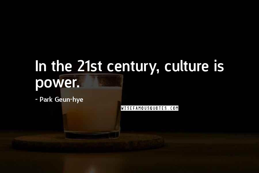 Park Geun-hye quotes: In the 21st century, culture is power.