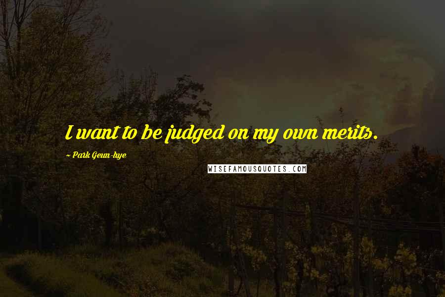 Park Geun-hye quotes: I want to be judged on my own merits.