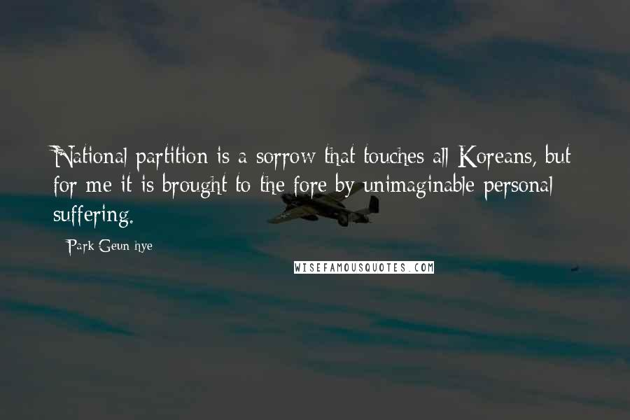 Park Geun-hye quotes: National partition is a sorrow that touches all Koreans, but for me it is brought to the fore by unimaginable personal suffering.