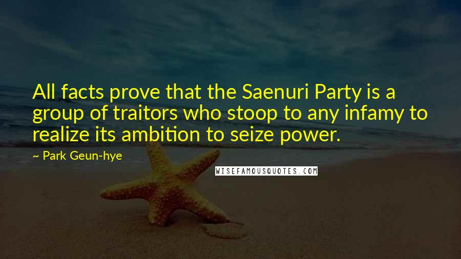 Park Geun-hye quotes: All facts prove that the Saenuri Party is a group of traitors who stoop to any infamy to realize its ambition to seize power.