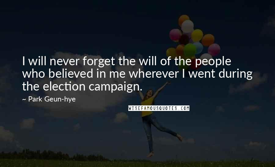 Park Geun-hye quotes: I will never forget the will of the people who believed in me wherever I went during the election campaign.