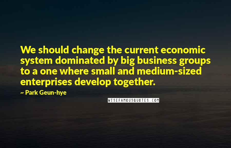 Park Geun-hye quotes: We should change the current economic system dominated by big business groups to a one where small and medium-sized enterprises develop together.