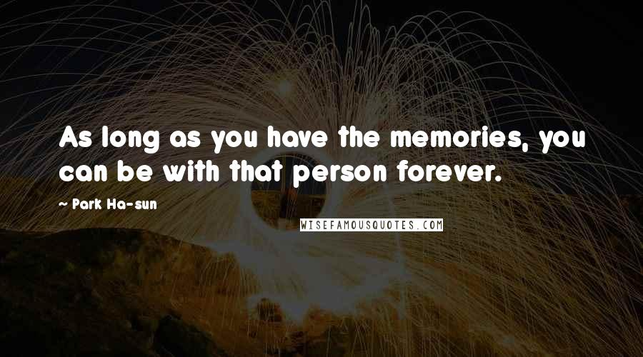 Park Ha-sun quotes: As long as you have the memories, you can be with that person forever.