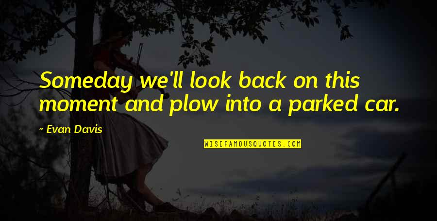 Parked Car Quotes By Evan Davis: Someday we'll look back on this moment and