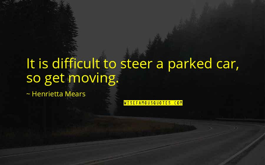 Parked Car Quotes By Henrietta Mears: It is difficult to steer a parked car,
