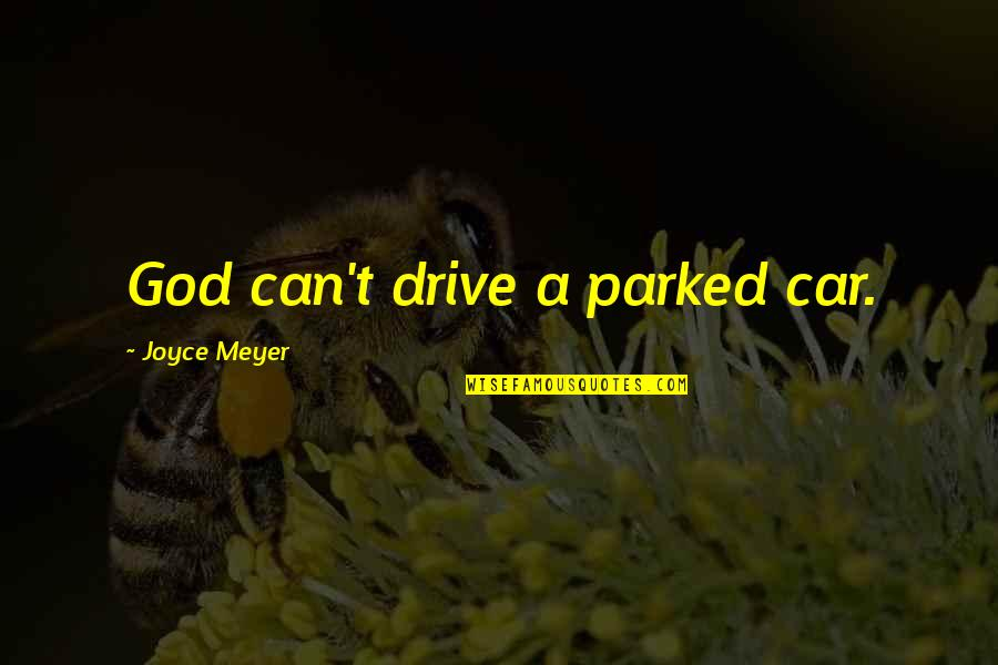 Parked Car Quotes By Joyce Meyer: God can't drive a parked car.